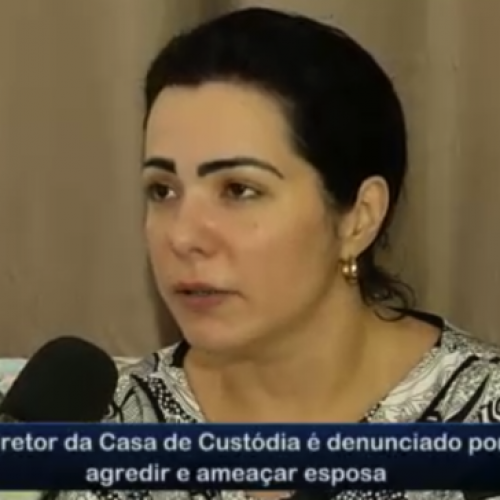 Diretor de Casa de Custódia é denunciado por agredir esposa